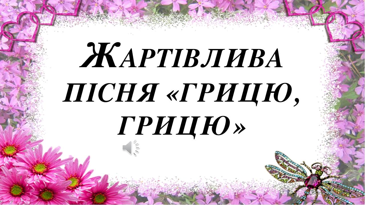 ЖАРТІВЛИВА ПІСНЯ «ГРИЦЮ, ГРИЦЮ»