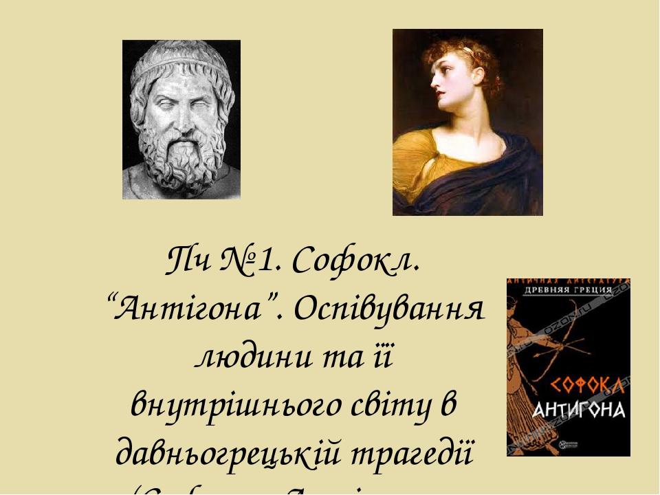 """Пч № 1. Софокл. """"Антігона"""". Оспівування людини та її внутрішнього світу в давньогрецькій трагедії (Софокл.«Антігона»."""