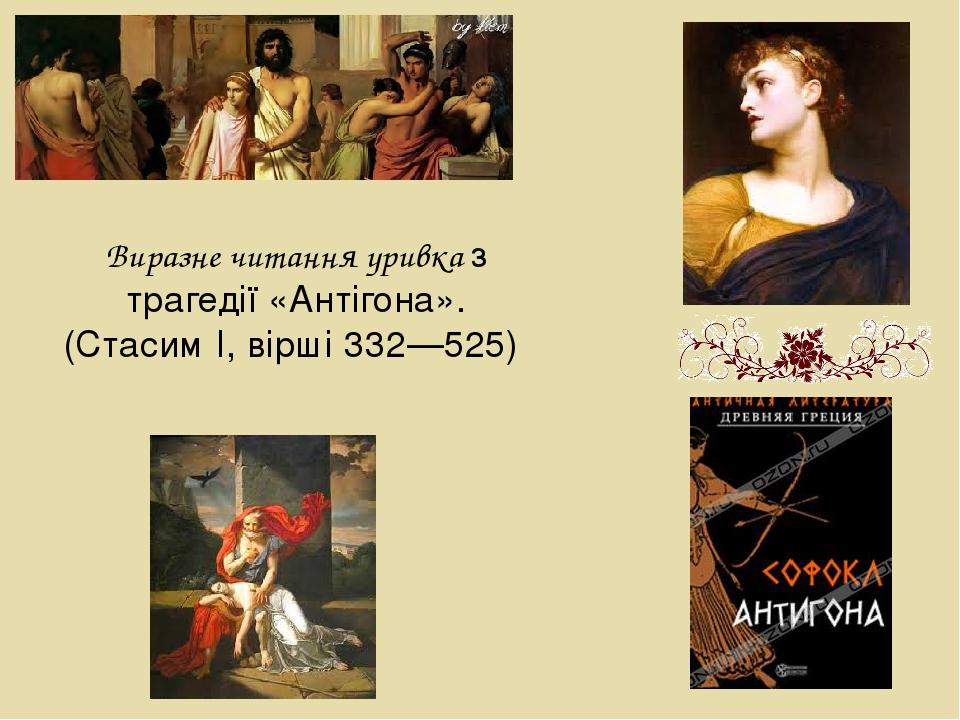 Виразне читання уривка з трагедії «Антігона». (Стасим I, вірші 332—525)