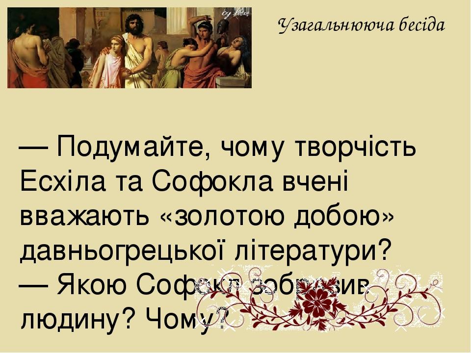 Узагальнююча бесіда — Подумайте, чому творчість Есхіла та Софокла вчені вважають «золотою добою» давньогрецької літератури? — Якою Софокл зобразив ...