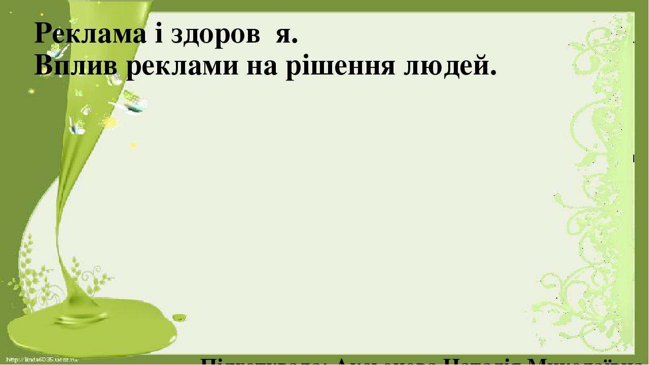 Реклама і здоров᾽я. Вплив реклами на рішення людей. Підготувала: Аксьонова Наталія Миколаївна