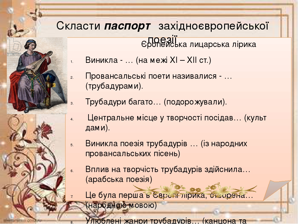 Скласти паспорт західноєвропейської поезії Єропейська лицарська лірика Виникла - … (на межі XI – XII ст.) Провансальські поети називалися - … (труб...