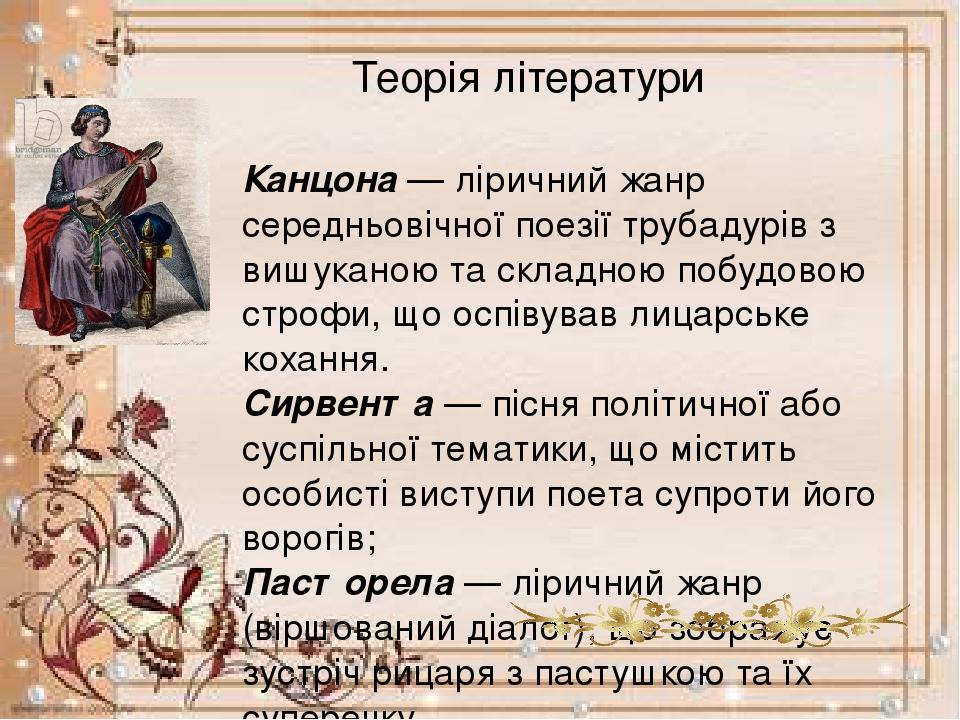 Теорія літератури Канцона— ліричний жанр середньовічної поезії трубадурів з вишуканою та складною побудовою строфи, що оспівував лицарське кохання...