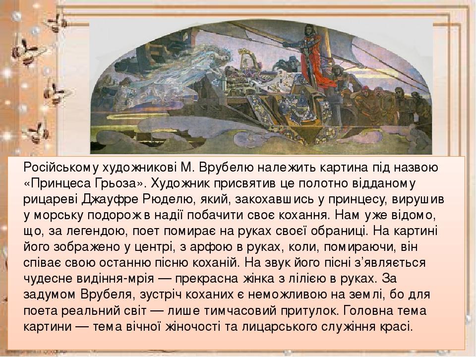 Російському художникові М. Врубелю належить картина під назвою «Принцеса Грьоза». Художник присвятив це полотно відданому рицареві Джауфре Рюделю, ...