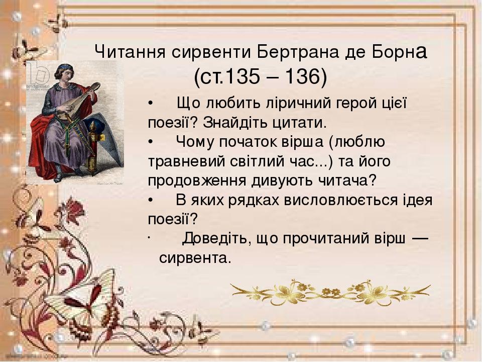 Читання сирвентиБертранаде Борна (ст.135 – 136) • Що любить ліричний герой цієї поезії? Знайдіть цитати. • Чому початок вірша (люблю трав...