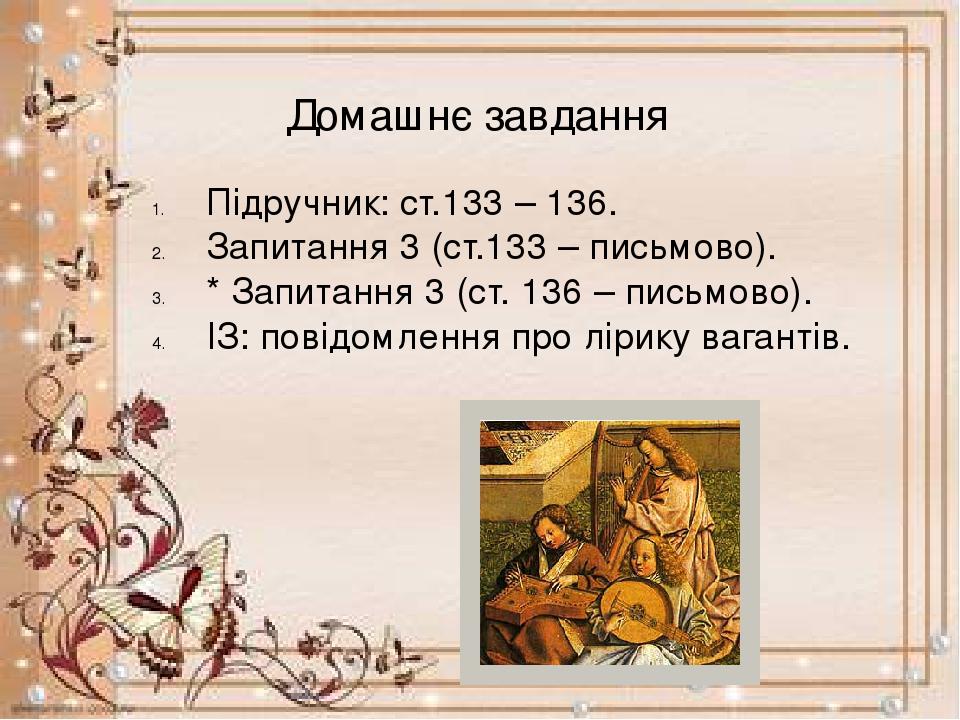 Домашнє завдання Підручник: ст.133 – 136. Запитання 3 (ст.133 – письмово). * Запитання 3 (ст. 136 – письмово). ІЗ: повідомлення про лірику вагантів.