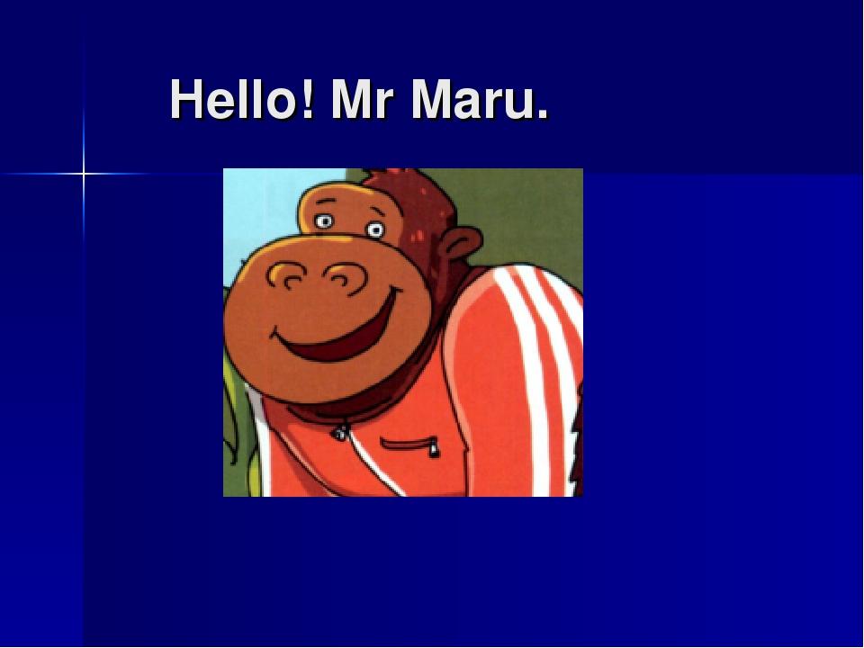 Hello! Mr Maru.