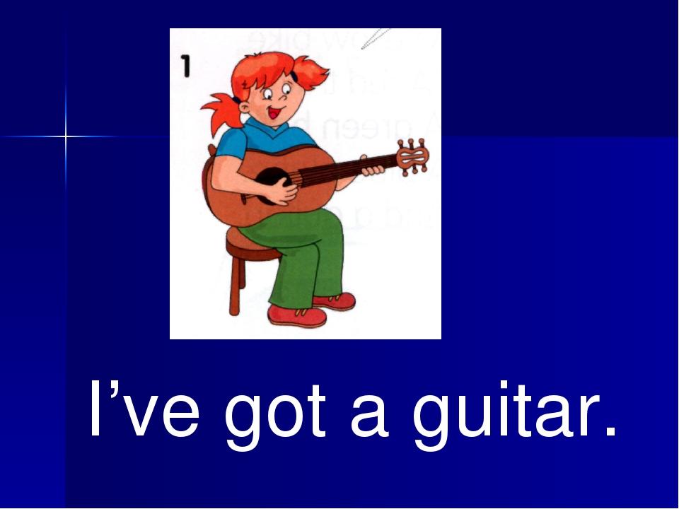 I've got a guitar.