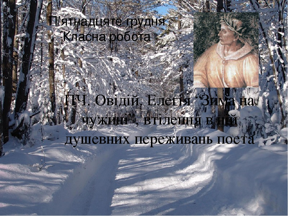 """П'ятнадцяте грудня Класна робота ПЧ. Овідій. Елегія """"Зима на чужині"""", втілення в ній душевних переживань поета"""