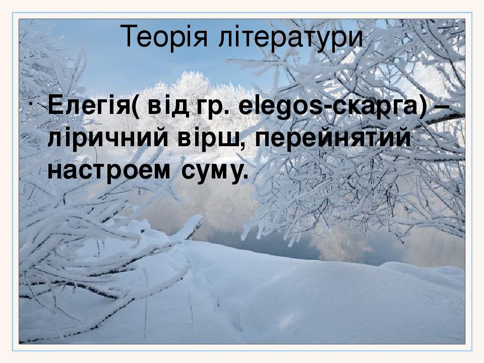 Теорія літератури Елегія( від гр. elegos-скарга) – ліричний вірш, перейнятий настроем суму.