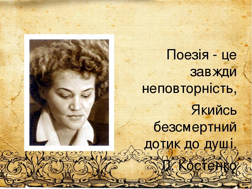 Поезія - це завжди неповторність, Якийсь безсмертний дотик до душі. Л. Костенко