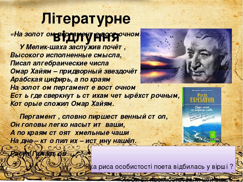 Літературне відлуння «На золотом пергаменте восточном» У Мелик-шаха заслужив почёт, Высокого исполненные смысла, Писал алгебраические числа Омар Ха...