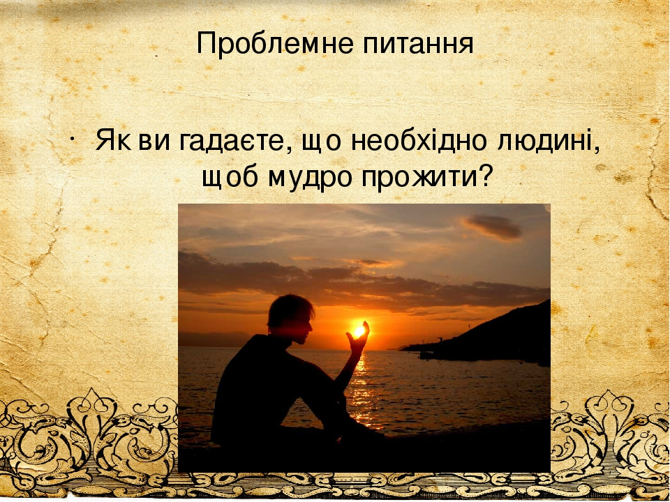 Проблемне питання Як ви гадаєте, що необхідно людині, щоб мудро прожити?