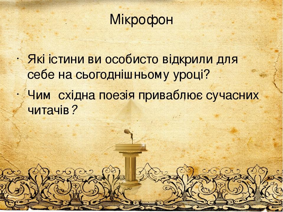 Мікрофон Які істини ви особисто відкрили для себе на сьогоднішньому уроці? Чим східна поезія приваблює сучасних читачів?