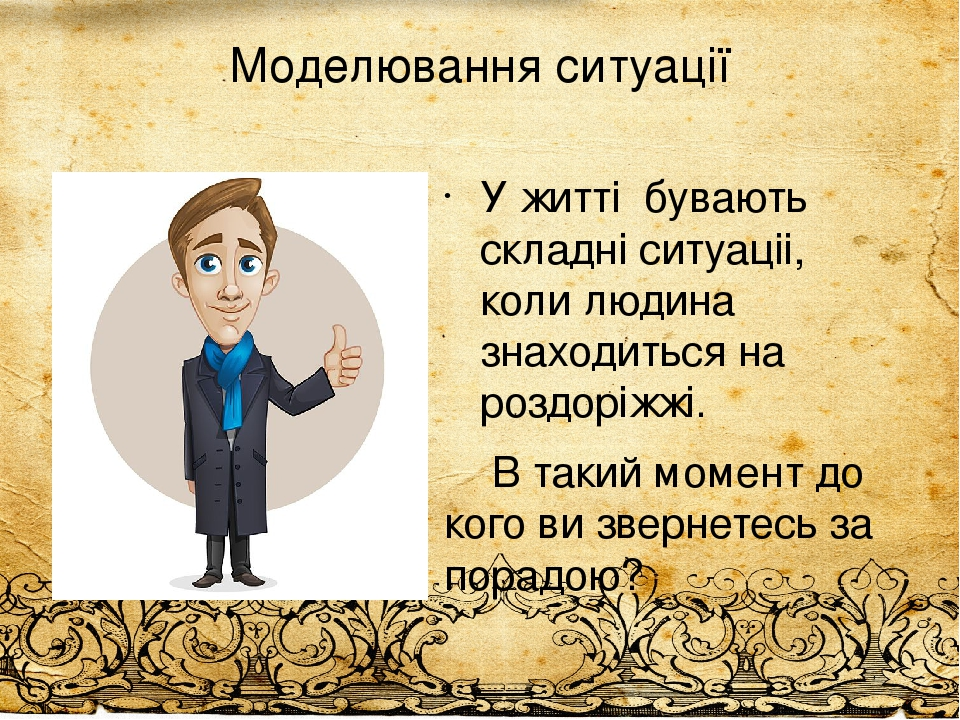 Моделювання ситуації У житті бувають складні ситуаціі, коли людина знаходиться на роздоріжжі. В такий момент до кого ви звернетесь за порадою?