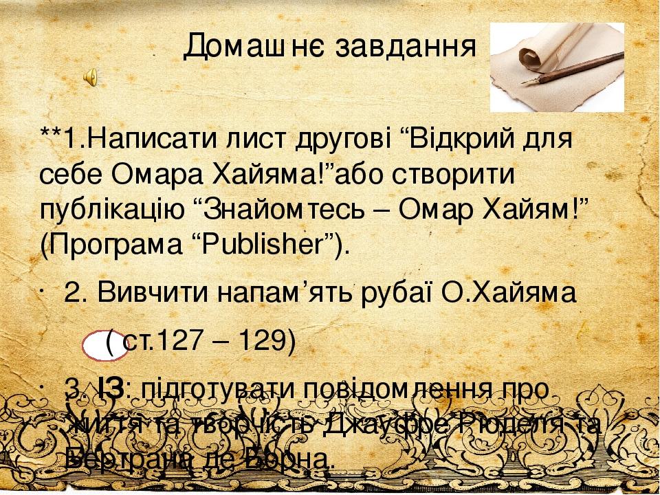 """Домашнє завдання **1.Написати лист другові """"Відкрий для себе Омара Хайяма!""""або створити публікацію """"Знайомтесь – Омар Хайям!"""" (Програма """"Publisher""""..."""