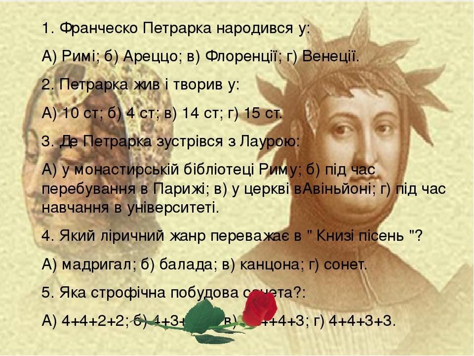 1. Франческо Петрарка народився у: А) Римі; б) Ареццо; в) Флоренції; г) Венеції. 2. Петрарка жив і творив у: А) 10 ст; б) 4 ст; в) 14 ст; г) 15 ст....