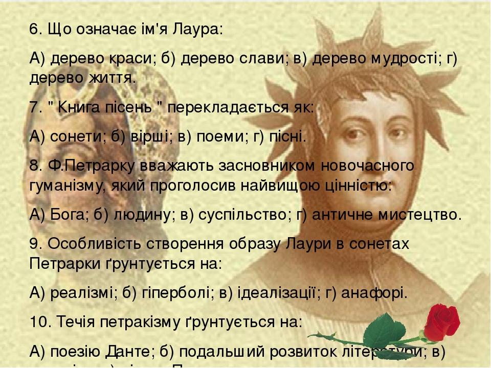 """6. Що означає ім'я Лaypa: А) дерево краси; б) дерево слави; в) дерево мудрості; г) дерево життя. 7. """" Книга пісень """" перекладається як: А) сонети; ..."""