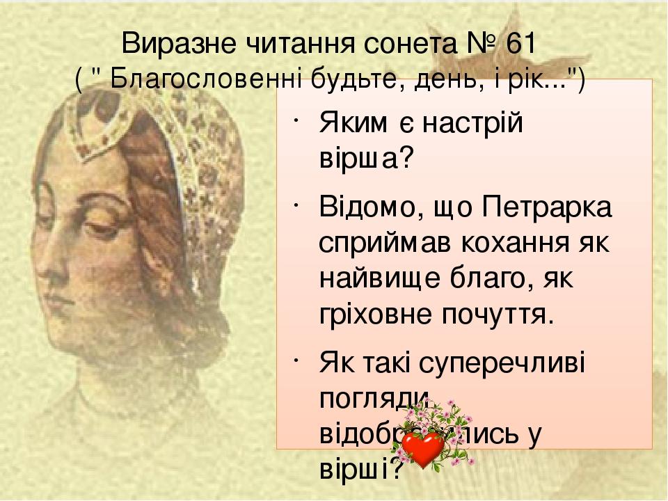 """Виразне читання сонета № 61 ( """" Благословенні будьте, день, і рік..."""") Яким є настрій вірша? Відомо, що Петрарка сприймав кохання як найвище благо,..."""
