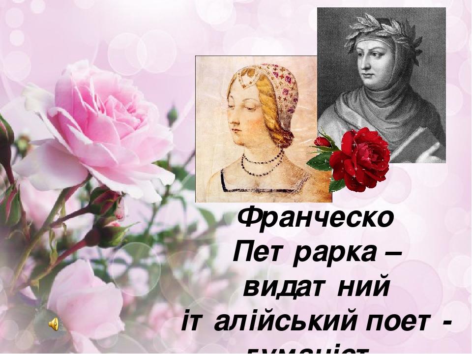 Франческо Петрарка –видатний італійський поет-гуманіст. Багатство людської душі, краса і щирість почуттів, оспівування кохання у «Книзі пісень»
