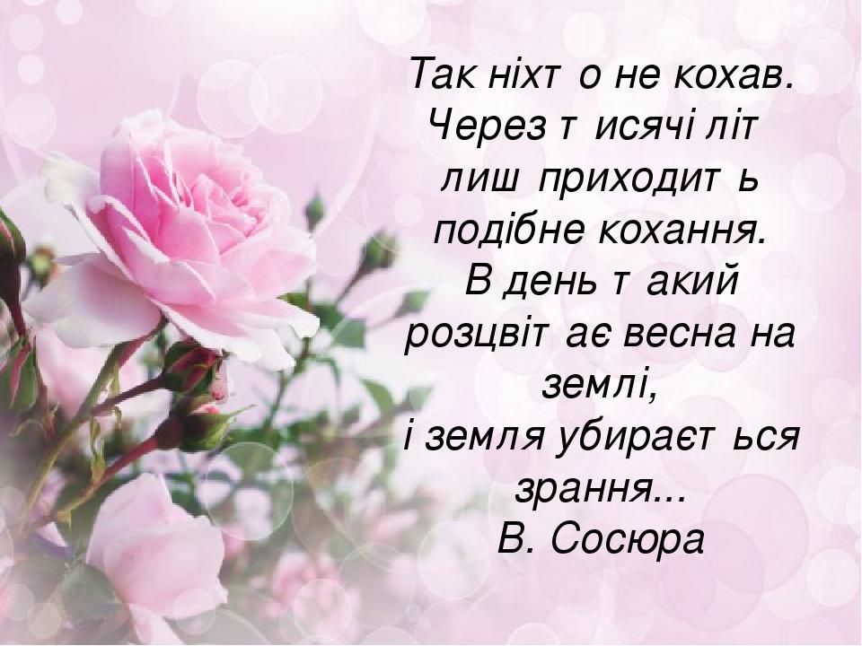 Так ніхто не кохав. Через тисячі літ лиш приходить подібне кохання. В день такий розцвітає весна на землі, і земля убирається зрання... В. Сосюра