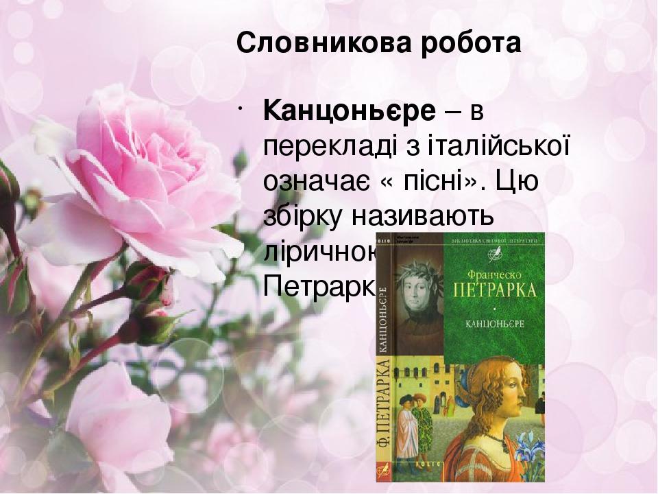 Словникова робота Канцоньєре – в перекладі з італійської означає « пісні». Цю збірку називають ліричною сповіддю Петрарки.
