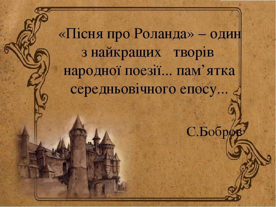 «Пісня про Роланда» – один з найкращих творів народної поезії... пам'ятка середньовічного епосу... С.Бобров