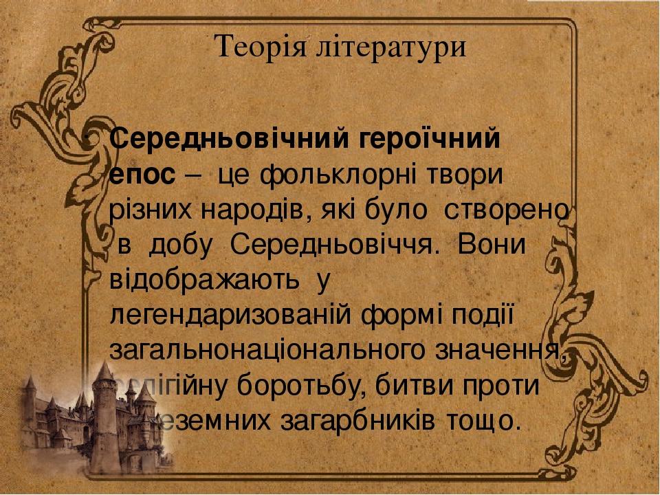 Теорія літератури Середньовічний героїчний епос – це фольклорні твори різних народів, які було створено в добу Середньовіччя. Вони відображають у л...
