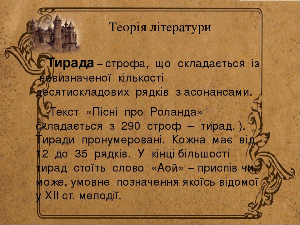 Теорія літератури Тирада – строфа, що складається із невизначеної кількості десятискладових рядків з асонансами. Текст «Пісні про Роланда» складаєт...