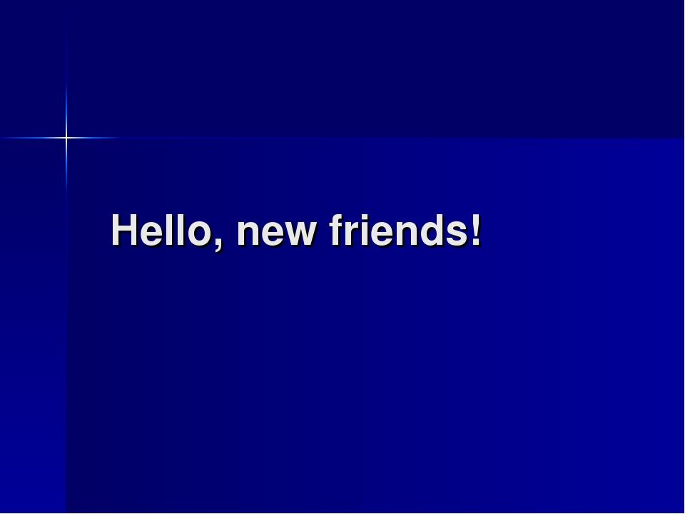 Hello, new friends!