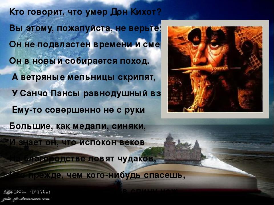 Кто говорит, что умер Дон Кихот? Вы этому, пожалуйста, не верьте; Он не подвластен времени и смерти, Он в новый собирается поход. А ветряные мельни...