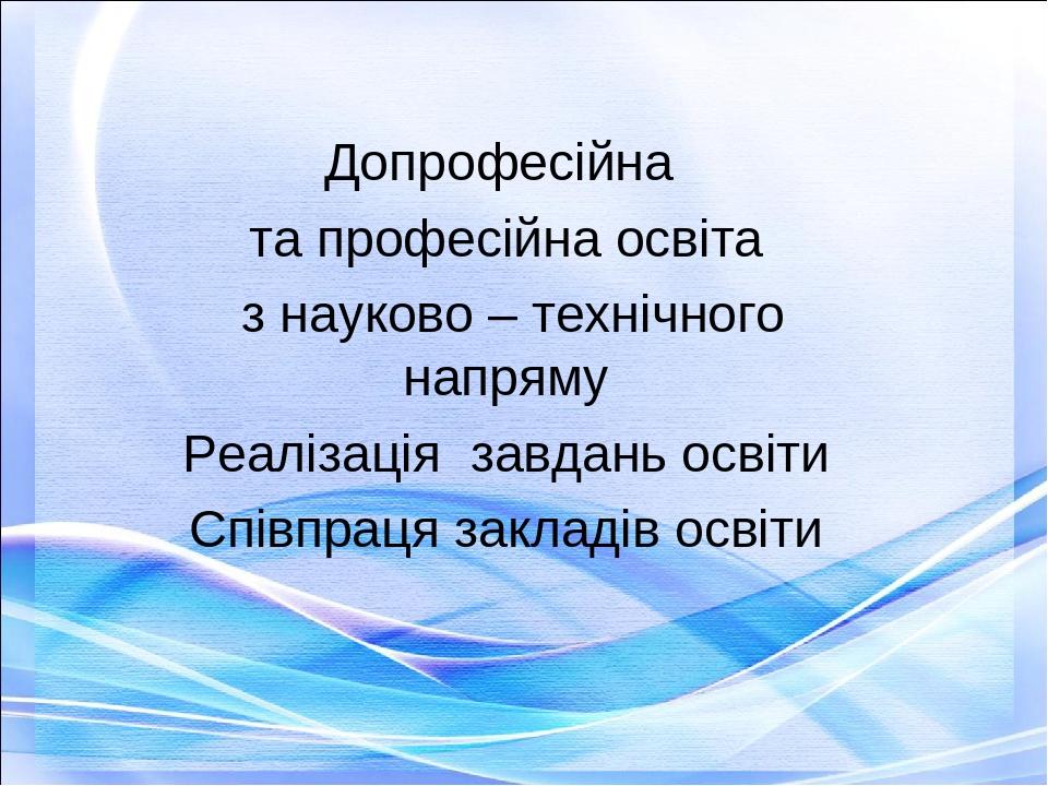 Допрофесійна та професійна освіта з науково – технічного напряму Реалізація завдань освіти Співпраця закладів освіти