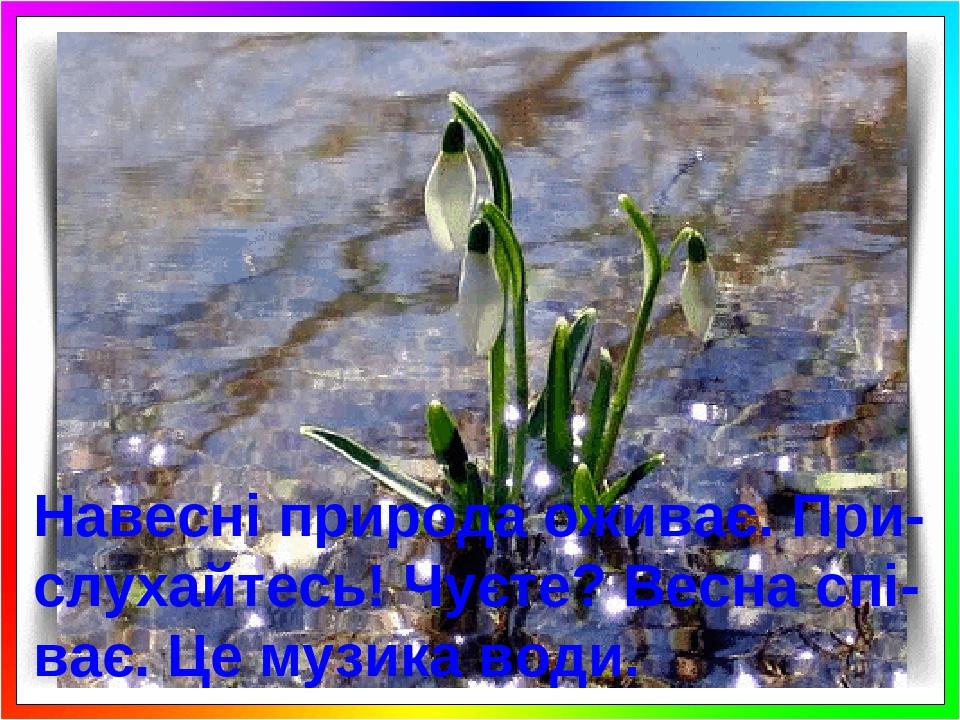 Навесні природа оживає. При-слухайтесь! Чуєте? Весна спі-ває. Це музика води.