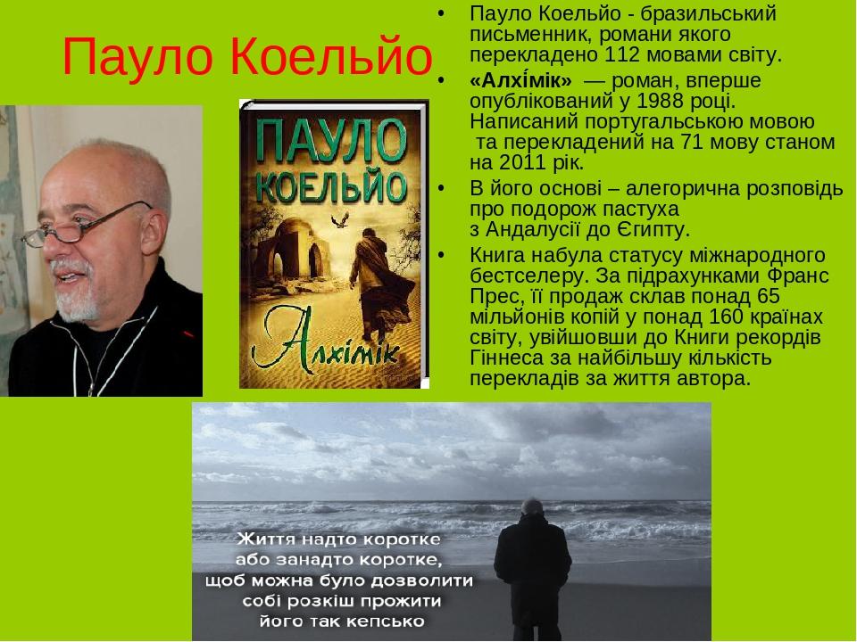 Пауло Коельйо Пауло Коельйо - бразильський письменник, романи якого перекладено 112 мовами світу. «Алхі́мік»— роман, вперше опублікований у1988...