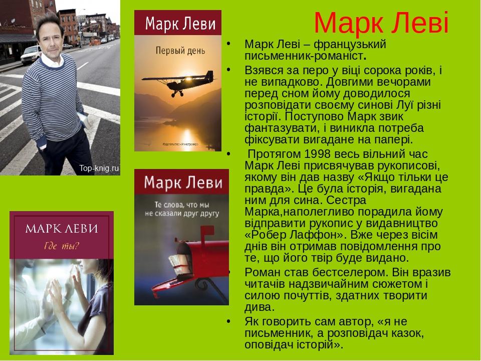 Марк Леві Марк Леві – французький письменник-романіст. Взявся за перо у віці сорока років, і не випадково. Довгими вечорами перед сном йому доводил...