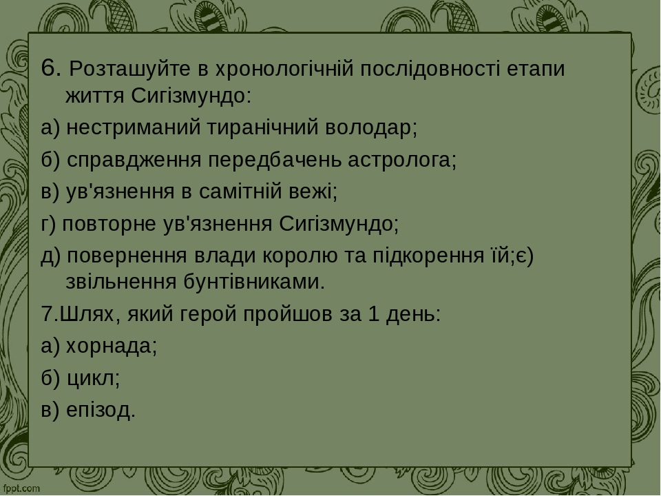 6. Розташуйте в хронологічній послідовності етапи життя Сигізмундо: а) нестриманий тиранічний володар; б) справдження передбачень астролога; в) ув'...