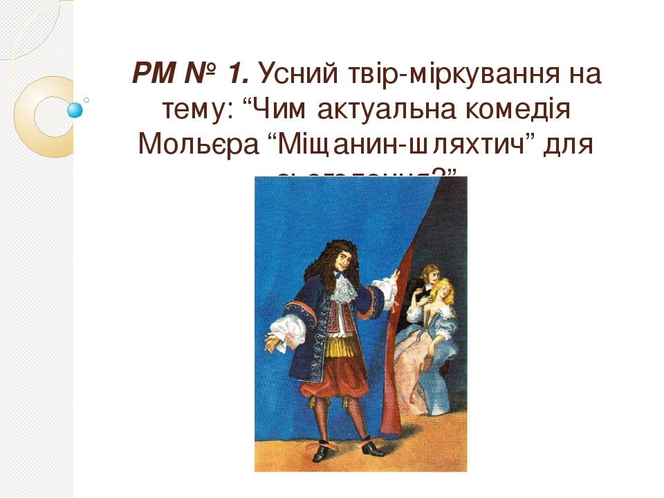 """РМ № 1. Усний твір-міркування на тему: """"Чим актуальна комедія Мольєра """"Міщанин-шляхтич"""" для сьогодення?"""""""