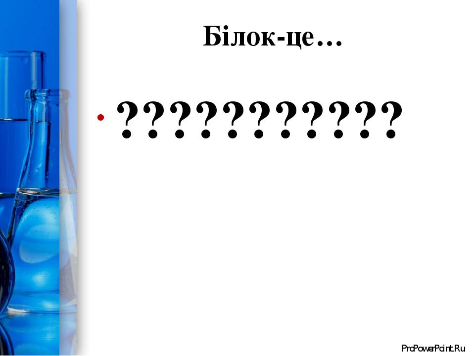 Білок-це… ??????????? ProPowerPoint.Ru