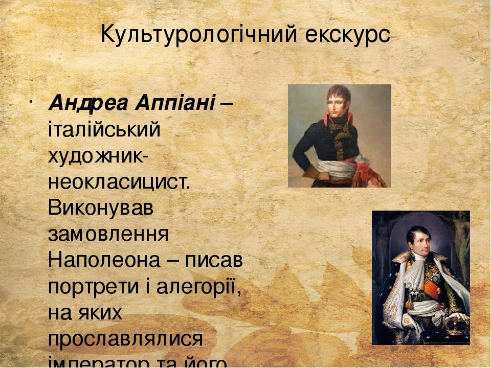 Культурологічний екскурс Андреа Аппіані – італійський художник-неокласицист. Виконував замовлення Наполеона – писав портрети і алегорії, на яких пр...