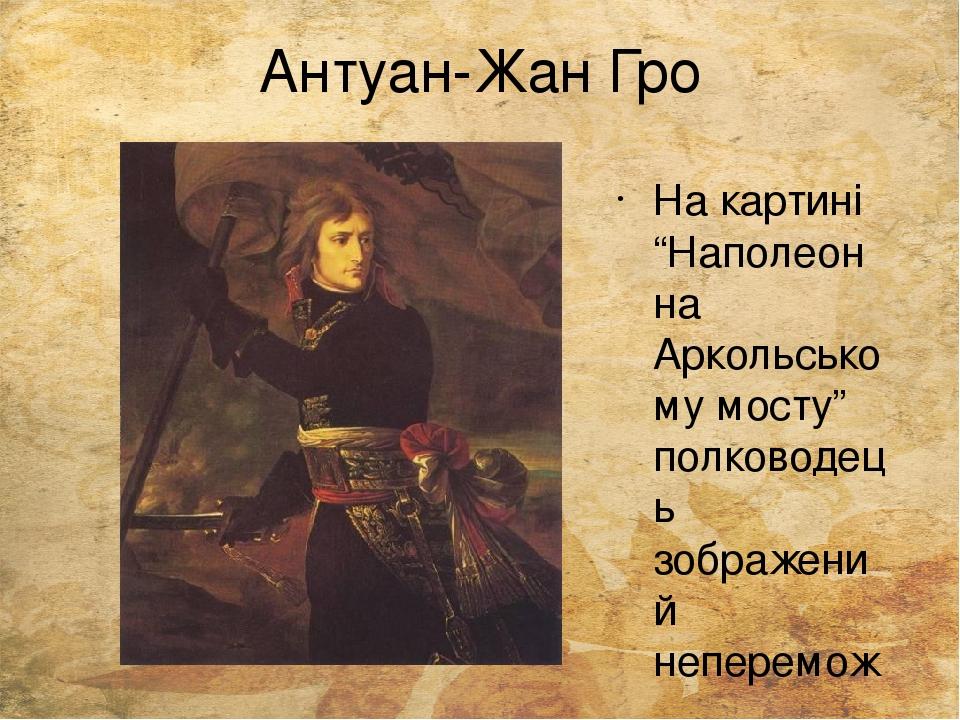 """Антуан-Жан Гро На картині """"Наполеон на Аркольському мосту"""" полководець зображений неперемож ним героєм."""