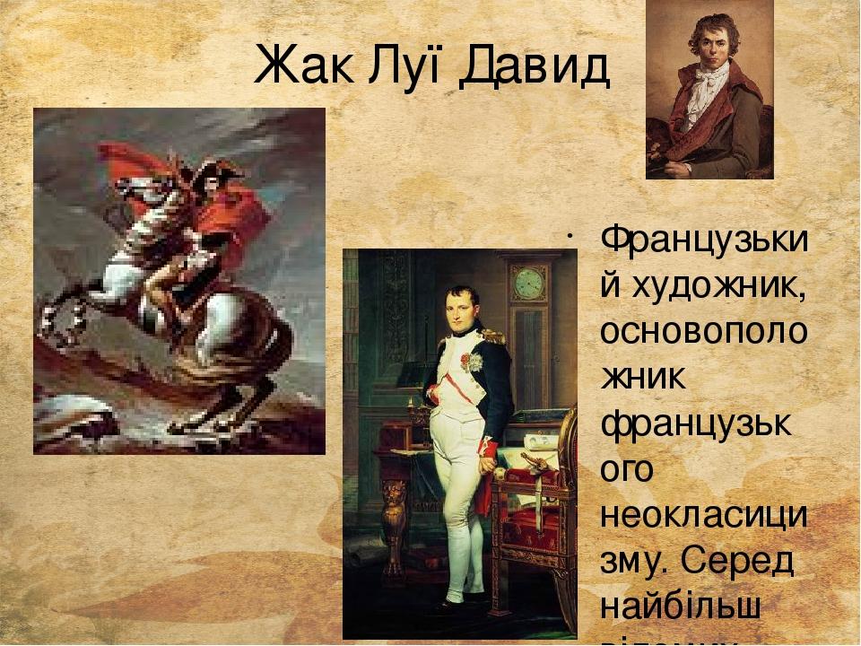 """Жак Луї Давид Французький художник, основоположник французького неокласицизму. Серед найбільш відомих робіт – """"Наполеон на перевалі Сен-Бернар"""" та ..."""