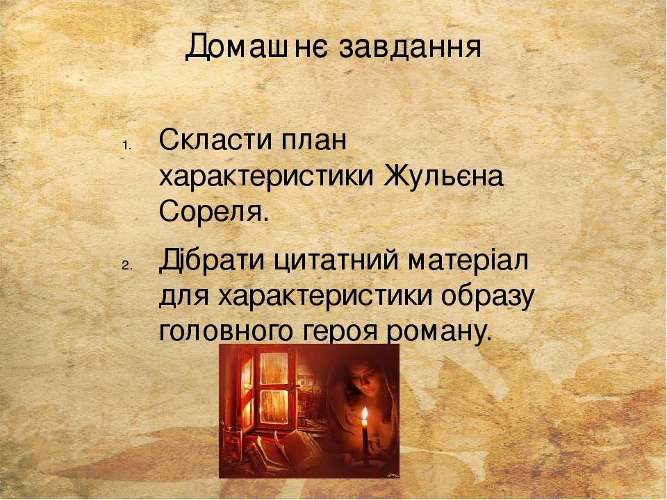Домашнє завдання Скласти план характеристики Жульєна Сореля. Дібрати цитатний матеріал для характеристики образу головного героя роману.