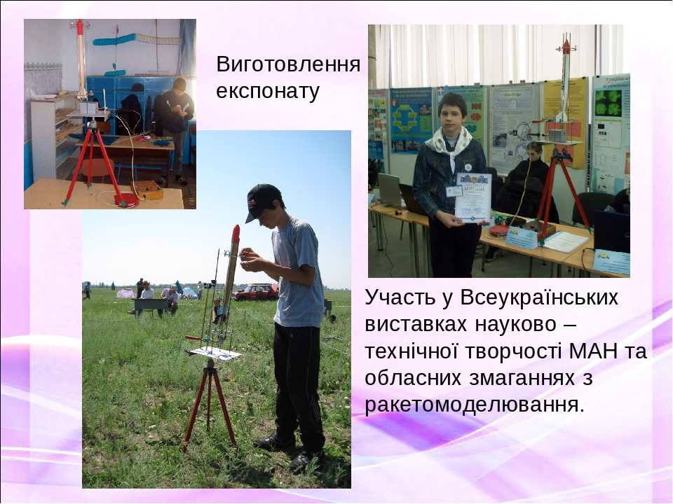 Виготовлення експонату Участь у Всеукраїнських виставках науково – технічної творчості МАН та обласних змаганнях з ракетомоделювання.