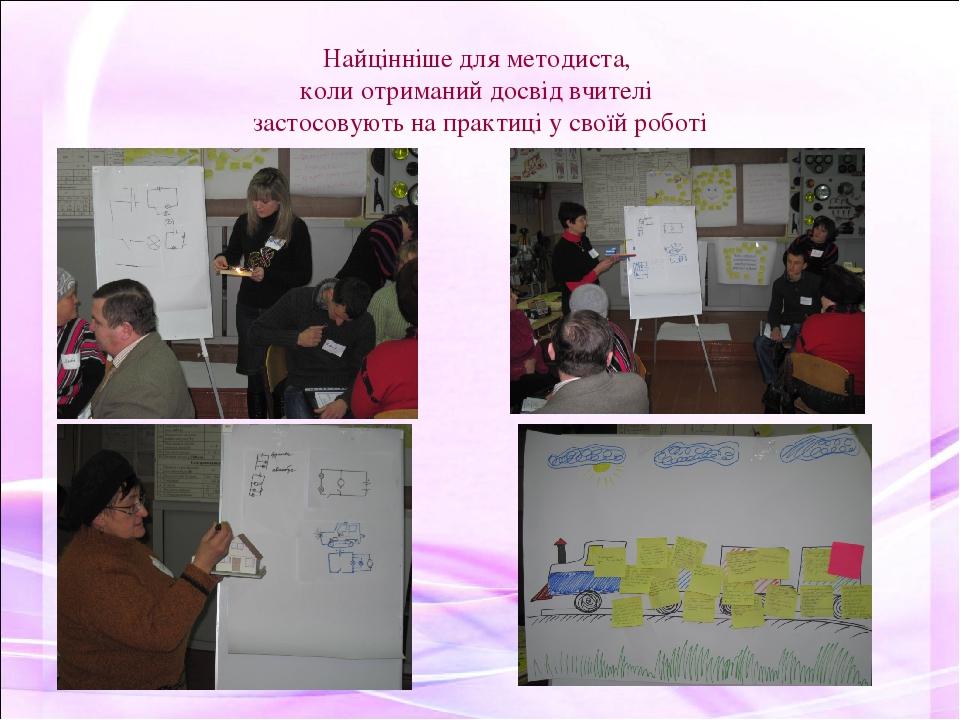 Найцінніше для методиста, коли отриманий досвід вчителі застосовують на практиці у своїй роботі