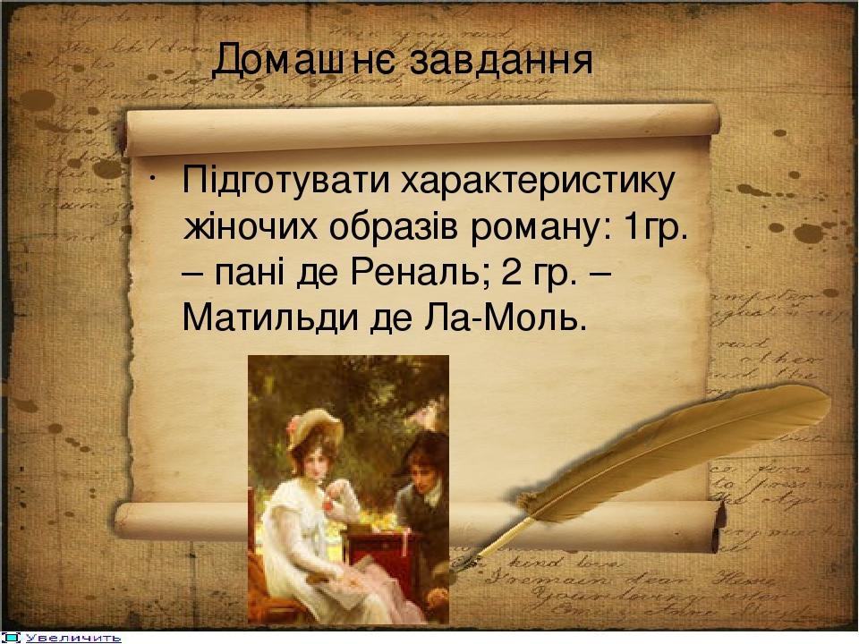 Домашнє завдання Підготувати характеристику жіночих образів роману: 1гр. – пані де Реналь; 2 гр. – Матильди де Ла-Моль.