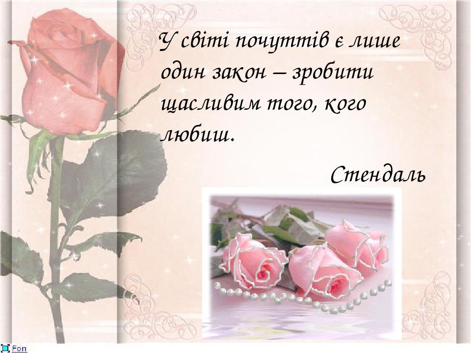 У світі почуттів є лише один закон – зробити щасливим того, кого любиш. Стендаль