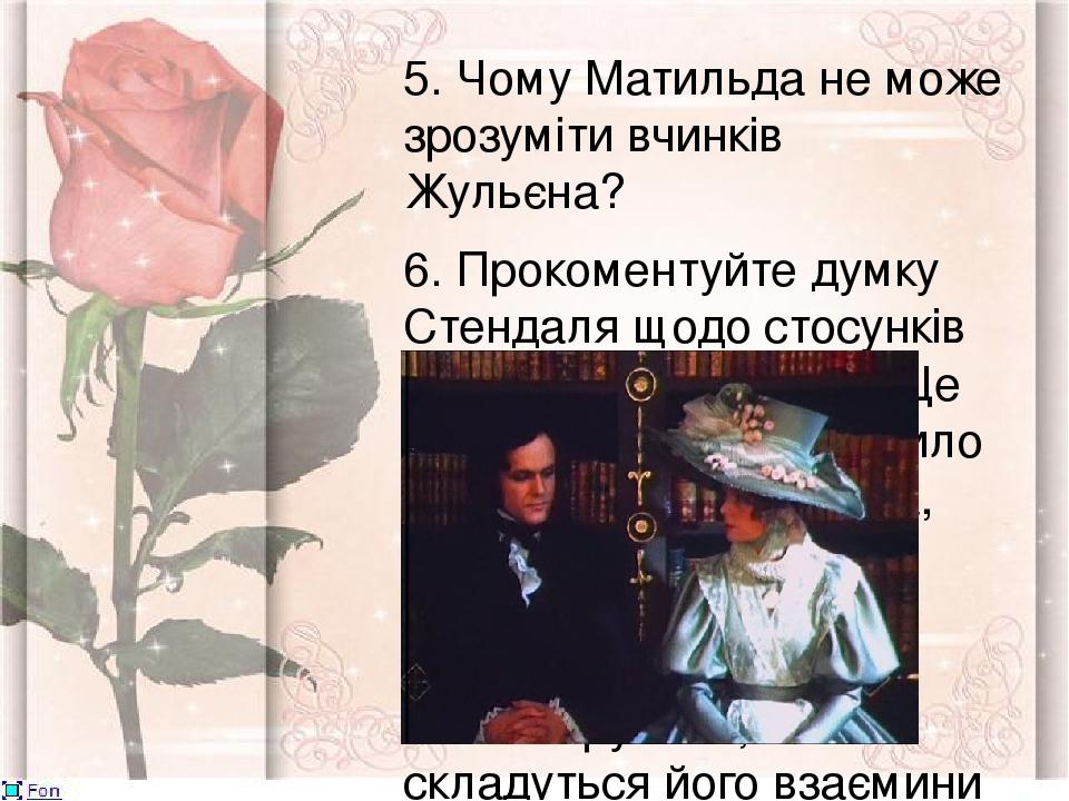 """5. Чому Матильда не може зрозуміти вчинків Жульєна? 6. Прокоментуйте думку Стендаля щодо стосунків Матильди і Жульєна: """"Це нещасне кохання зробило ..."""