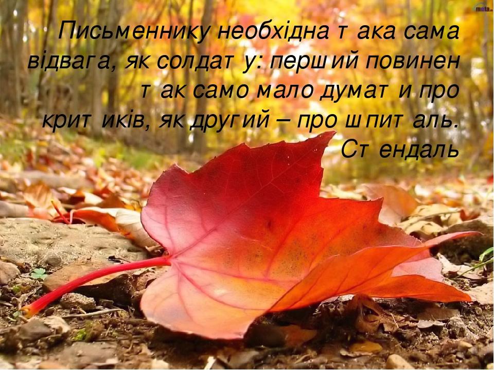 Письменнику необхідна така сама відвага, як солдату: перший повинен так само мало думати про критиків, як другий – про шпиталь. Стендаль