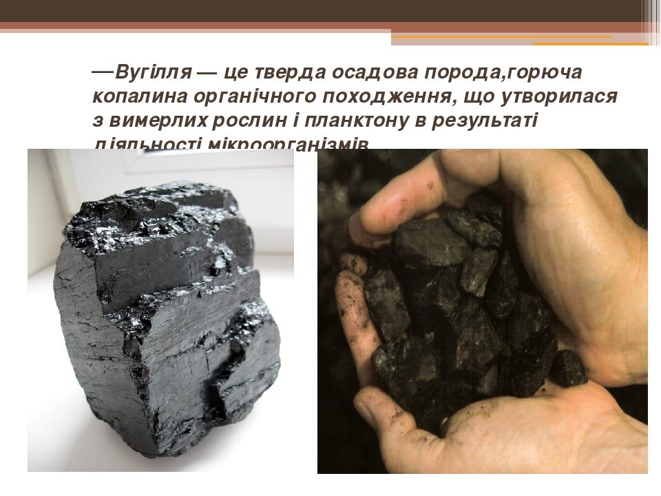 —Вугілля — це тверда осадова порода,горюча копалина органічного походження, що утворилася з вимерлих рослин і планктону в результаті діяльності мік...