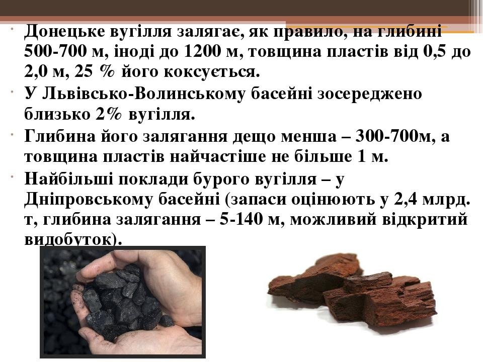 Донецьке вугілля залягає, як правило, на глибині 500-700 м, іноді до 1200 м, товщина пластів від 0,5 до 2,0 м, 25 % його коксується. У Львівсько-Во...